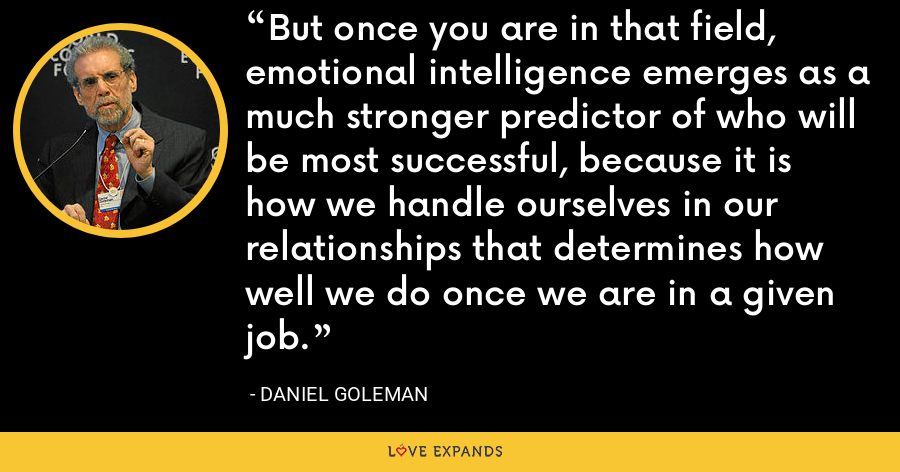 But once you are in that field, emotional intelligence emerges as a much stronger predictor of who will be most successful, because it is how we handle ourselves in our relationships that determines how well we do once we are in a given job. - Daniel Goleman