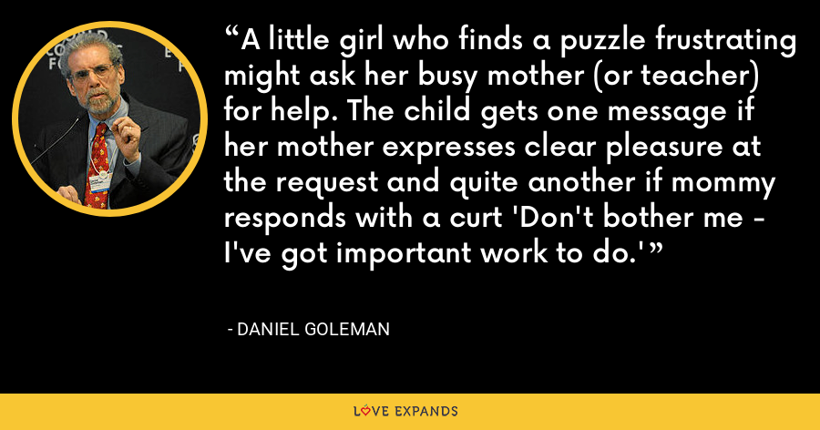 A little girl who finds a puzzle frustrating might ask her busy mother (or teacher) for help. The child gets one message if her mother expresses clear pleasure at the request and quite another if mommy responds with a curt 'Don't bother me - I've got important work to do.' - Daniel Goleman