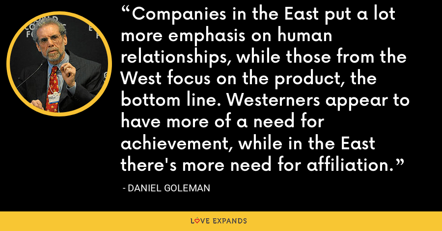 Companies in the East put a lot more emphasis on human relationships, while those from the West focus on the product, the bottom line. Westerners appear to have more of a need for achievement, while in the East there's more need for affiliation. - Daniel Goleman