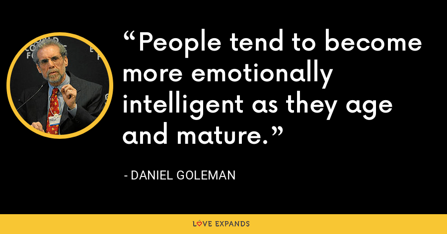 People tend to become more emotionally intelligent as they age and mature. - Daniel Goleman