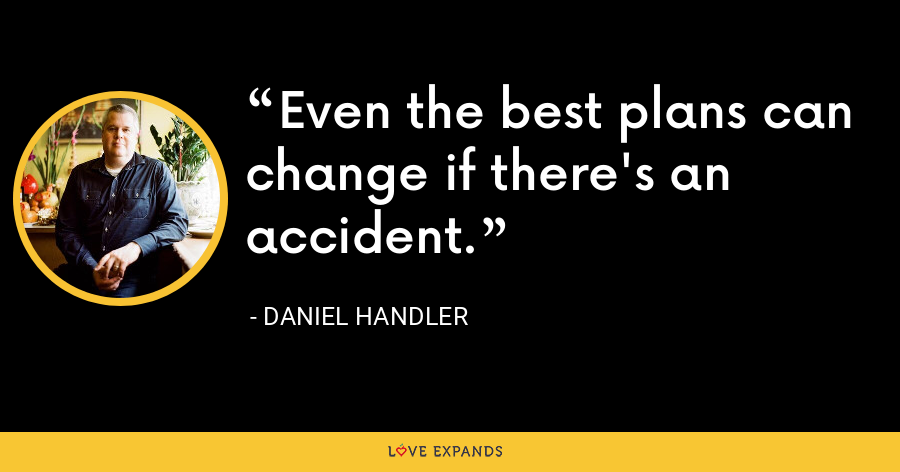 Even the best plans can change if there's an accident. - Daniel Handler