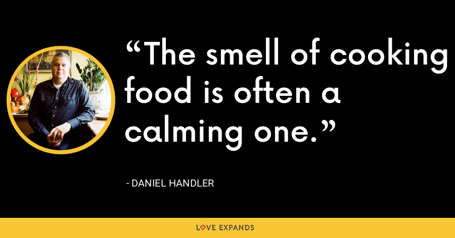 The smell of cooking food is often a calming one. - Daniel Handler