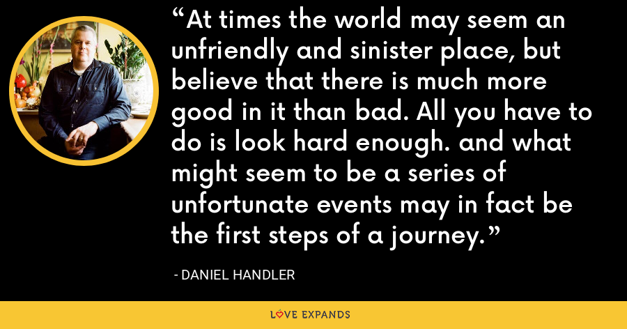 At times the world may seem an unfriendly and sinister place, but believe that there is much more good in it than bad. All you have to do is look hard enough. and what might seem to be a series of unfortunate events may in fact be the first steps of a journey. - Daniel Handler