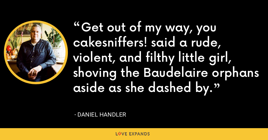 Get out of my way, you cakesniffers! said a rude, violent, and filthy little girl, shoving the Baudelaire orphans aside as she dashed by. - Daniel Handler