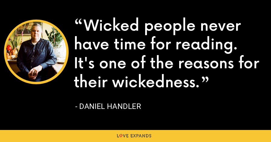Wicked people never have time for reading. It's one of the reasons for their wickedness. - Daniel Handler