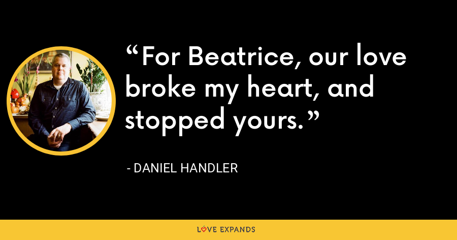 For Beatrice, our love broke my heart, and stopped yours. - Daniel Handler