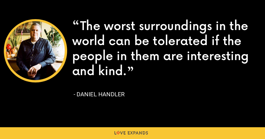 The worst surroundings in the world can be tolerated if the people in them are interesting and kind. - Daniel Handler