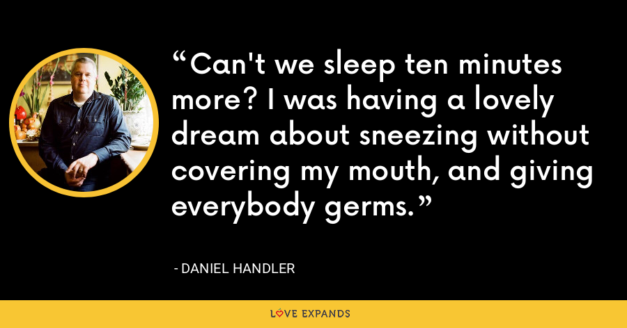 Can't we sleep ten minutes more? I was having a lovely dream about sneezing without covering my mouth, and giving everybody germs. - Daniel Handler