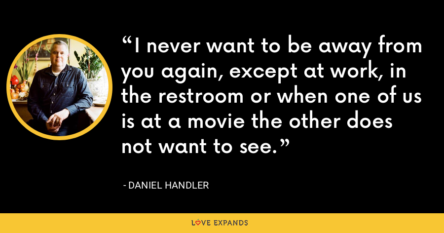 I never want to be away from you again, except at work, in the restroom or when one of us is at a movie the other does not want to see. - Daniel Handler