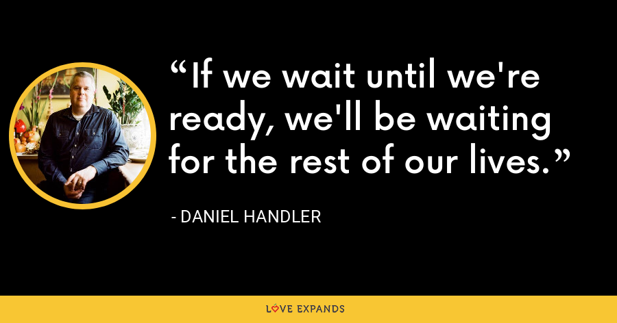 If we wait until we're ready, we'll be waiting for the rest of our lives. - Daniel Handler