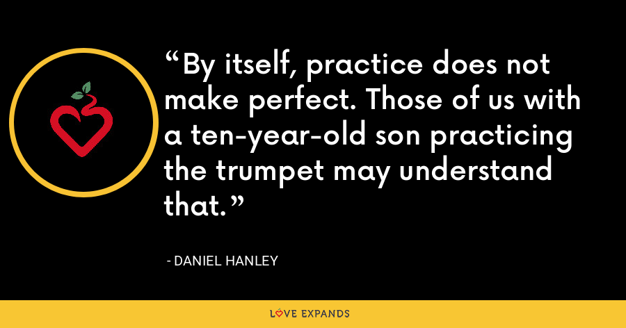 By itself, practice does not make perfect. Those of us with a ten-year-old son practicing the trumpet may understand that. - Daniel Hanley