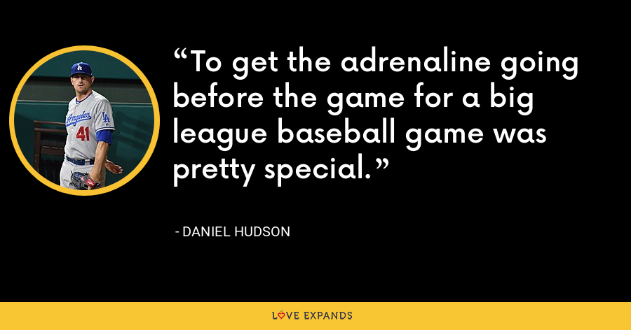To get the adrenaline going before the game for a big league baseball game was pretty special. - Daniel Hudson