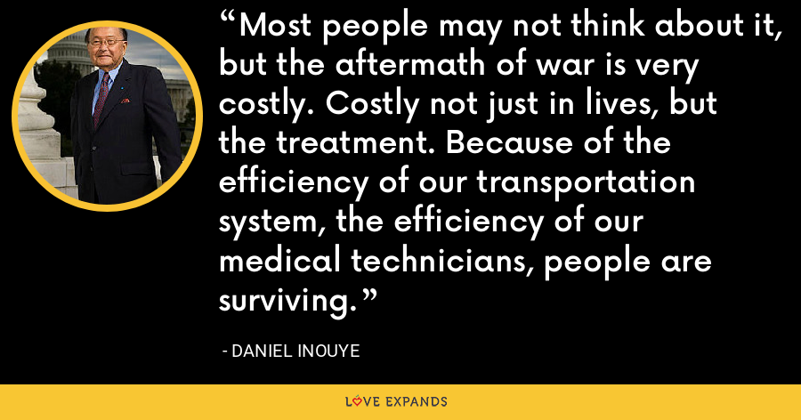 Most people may not think about it, but the aftermath of war is very costly. Costly not just in lives, but the treatment. Because of the efficiency of our transportation system, the efficiency of our medical technicians, people are surviving. - Daniel Inouye
