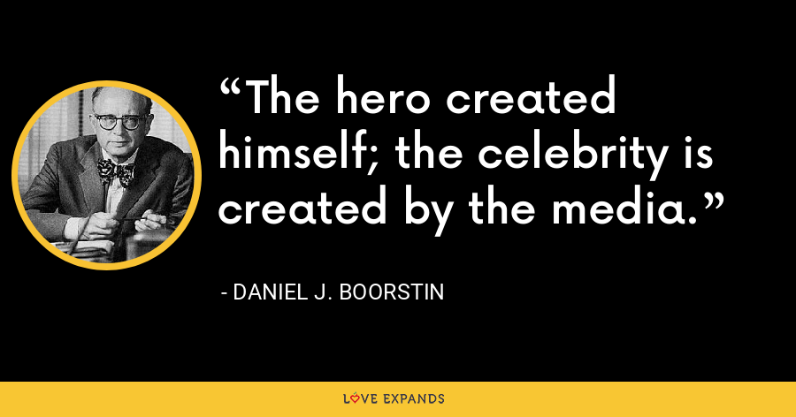 The hero created himself; the celebrity is created by the media. - Daniel J. Boorstin