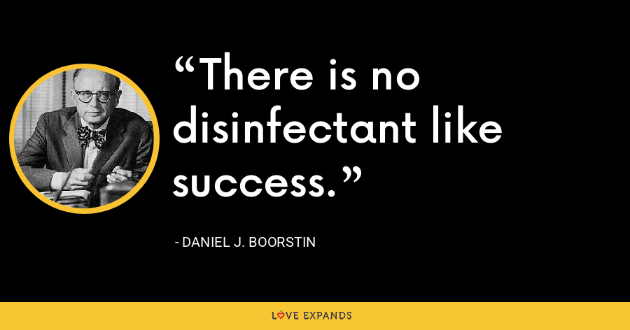There is no disinfectant like success. - Daniel J. Boorstin