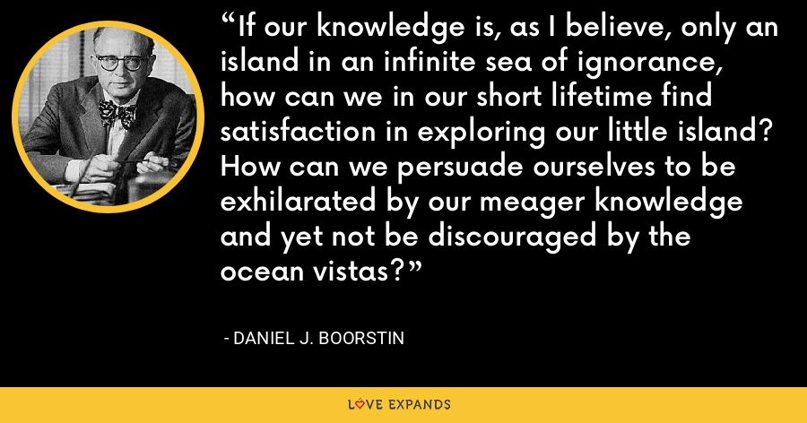 If our knowledge is, as I believe, only an island in an infinite sea of ignorance, how can we in our short lifetime find satisfaction in exploring our little island? How can we persuade ourselves to be exhilarated by our meager knowledge and yet not be discouraged by the ocean vistas? - Daniel J. Boorstin