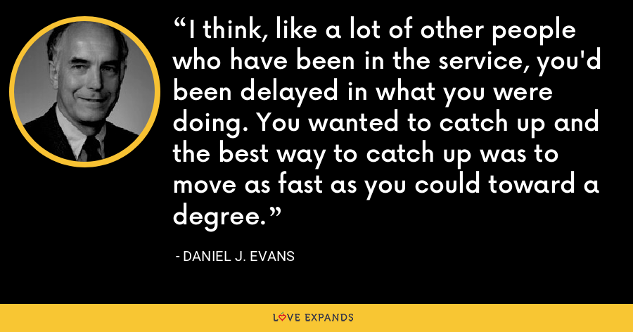 I think, like a lot of other people who have been in the service, you'd been delayed in what you were doing. You wanted to catch up and the best way to catch up was to move as fast as you could toward a degree. - Daniel J. Evans