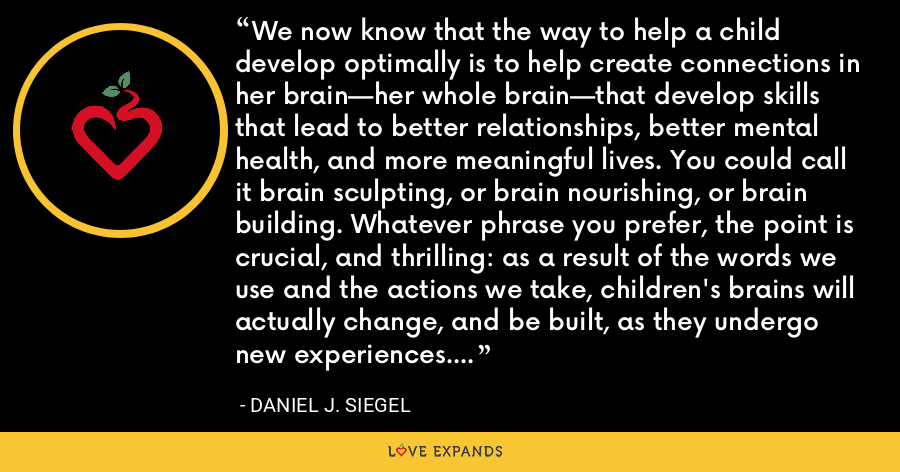 We now know that the way to help a child develop optimally is to help create connections in her brain—her whole brain—that develop skills that lead to better relationships, better mental health, and more meaningful lives. You could call it brain sculpting, or brain nourishing, or brain building. Whatever phrase you prefer, the point is crucial, and thrilling: as a result of the words we use and the actions we take, children's brains will actually change, and be built, as they undergo new experiences. - Daniel J. Siegel