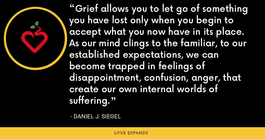 Grief allows you to let go of something you have lost only when you begin to accept what you now have in its place. As our mind clings to the familiar, to our established expectations, we can become trapped in feelings of disappointment, confusion, anger, that create our own internal worlds of suffering. - Daniel J. Siegel