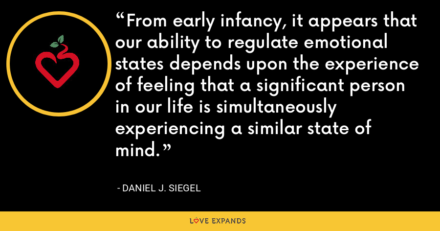 From early infancy, it appears that our ability to regulate emotional states depends upon the experience of feeling that a significant person in our life is simultaneously experiencing a similar state of mind. - Daniel J. Siegel