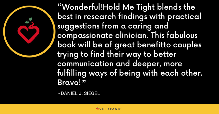 Wonderful!Hold Me Tight blends the best in research findings with practical suggestions from a caring and compassionate clinician. This fabulous book will be of great benefitto couples trying to find their way to better communication and deeper, more fulfilling ways of being with each other. Bravo! - Daniel J. Siegel