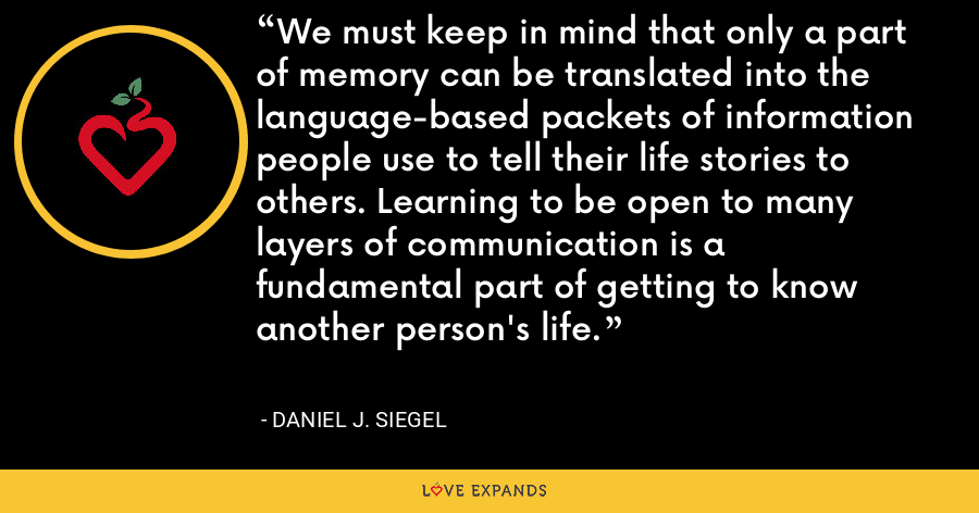 We must keep in mind that only a part of memory can be translated into the language-based packets of information people use to tell their life stories to others. Learning to be open to many layers of communication is a fundamental part of getting to know another person's life. - Daniel J. Siegel
