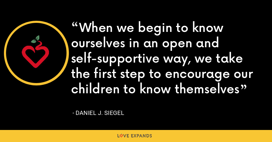 When we begin to know ourselves in an open and self-supportive way, we take the first step to encourage our children to know themselves - Daniel J. Siegel
