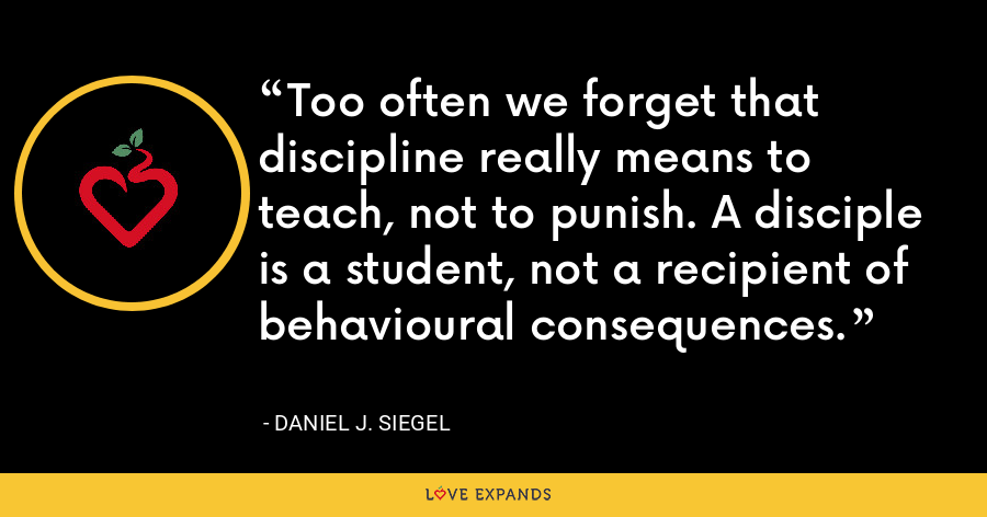 Too often we forget that discipline really means to teach, not to punish. A disciple is a student, not a recipient of behavioural consequences. - Daniel J. Siegel