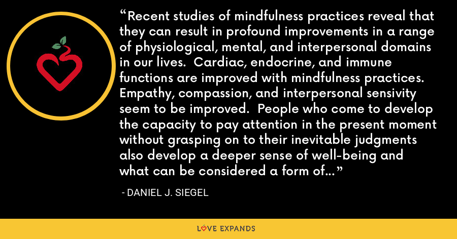 Recent studies of mindfulness practices reveal that they can result in profound improvements in a range of physiological, mental, and interpersonal domains in our lives.  Cardiac, endocrine, and immune functions are improved with mindfulness practices.  Empathy, compassion, and interpersonal sensivity seem to be improved.  People who come to develop the capacity to pay attention in the present moment without grasping on to their inevitable judgments also develop a deeper sense of well-being and what can be considered a form of mental coherence. - Daniel J. Siegel