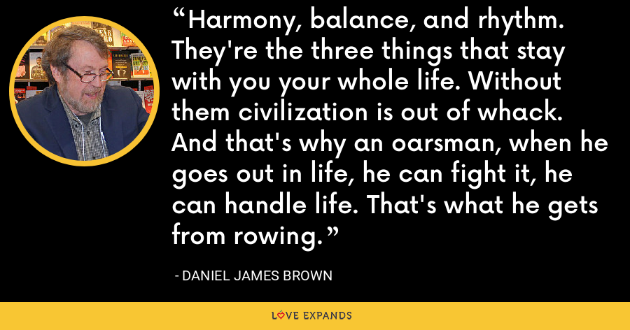 Harmony, balance, and rhythm. They're the three things that stay with you your whole life. Without them civilization is out of whack. And that's why an oarsman, when he goes out in life, he can fight it, he can handle life. That's what he gets from rowing. - Daniel James Brown