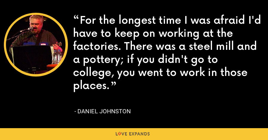 For the longest time I was afraid I'd have to keep on working at the factories. There was a steel mill and a pottery; if you didn't go to college, you went to work in those places. - Daniel Johnston