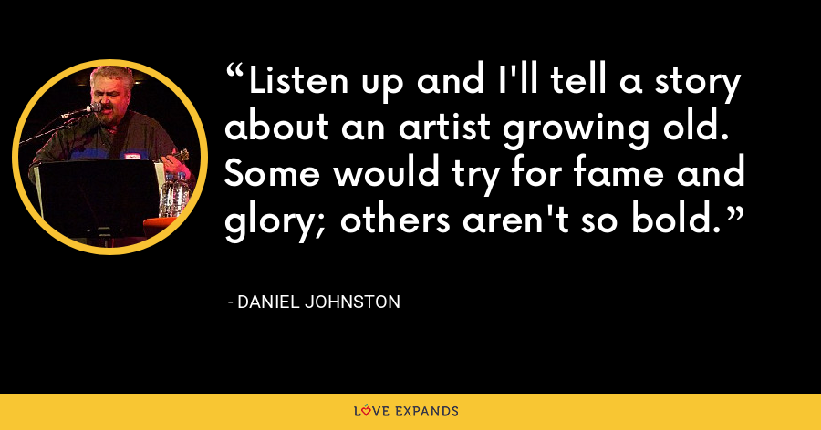 Listen up and I'll tell a story about an artist growing old. Some would try for fame and glory; others aren't so bold. - Daniel Johnston