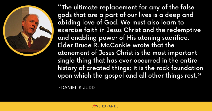 The ultimate replacement for any of the false gods that are a part of our lives is a deep and abiding love of God. We must also learn to exercise faith in Jesus Christ and the redemptive and enabling power of His atoning sacrifice. Elder Bruce R. McConkie wrote that the atonement of Jesus Christ is the most important single thing that has ever occurred in the entire history of created things; it is the rock foundation upon which the gospel and all other things rest. - Daniel K Judd