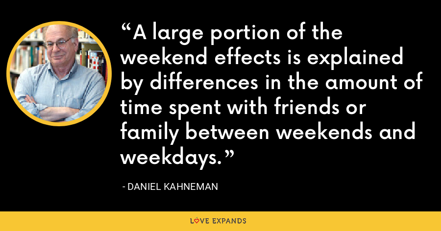 A large portion of the weekend effects is explained by differences in the amount of time spent with friends or family between weekends and weekdays. - Daniel Kahneman
