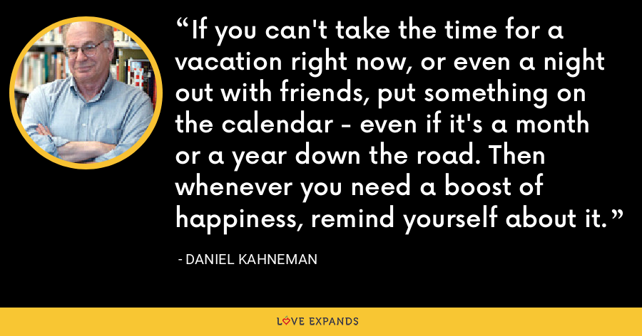 If you can't take the time for a vacation right now, or even a night out with friends, put something on the calendar - even if it's a month or a year down the road. Then whenever you need a boost of happiness, remind yourself about it. - Daniel Kahneman