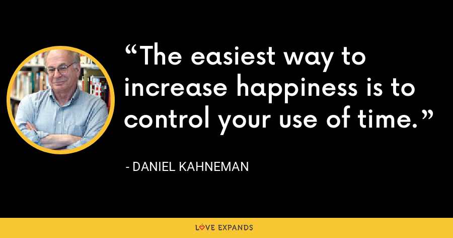 The easiest way to increase happiness is to control your use of time. - Daniel Kahneman