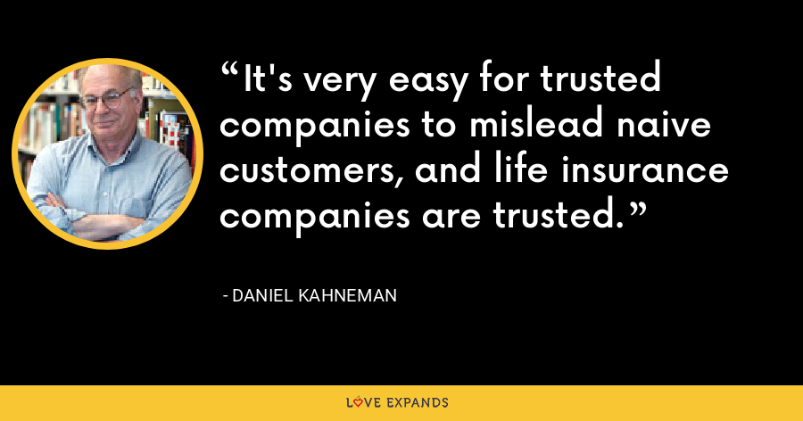 It's very easy for trusted companies to mislead naive customers, and life insurance companies are trusted. - Daniel Kahneman