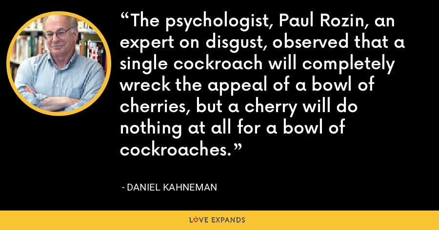 The psychologist, Paul Rozin, an expert on disgust, observed that a single cockroach will completely wreck the appeal of a bowl of cherries, but a cherry will do nothing at all for a bowl of cockroaches. - Daniel Kahneman