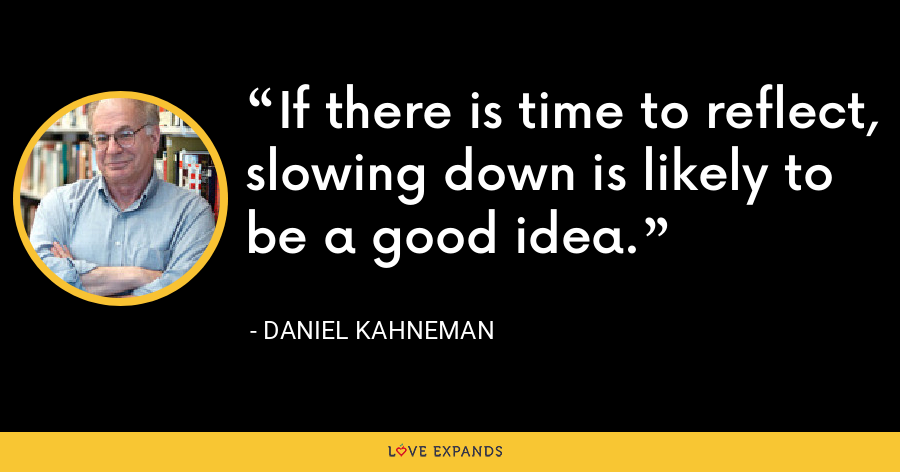 If there is time to reflect, slowing down is likely to be a good idea. - Daniel Kahneman