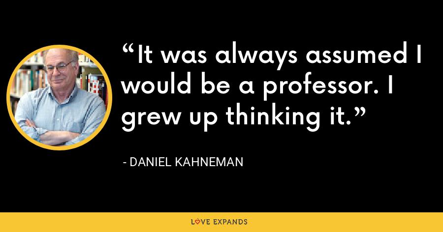 It was always assumed I would be a professor. I grew up thinking it. - Daniel Kahneman