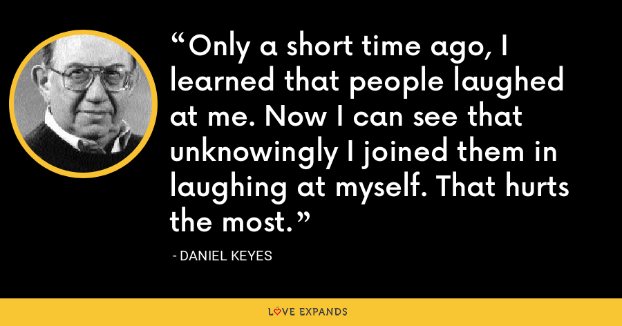 Only a short time ago, I learned that people laughed at me. Now I can see that unknowingly I joined them in laughing at myself. That hurts the most. - Daniel Keyes