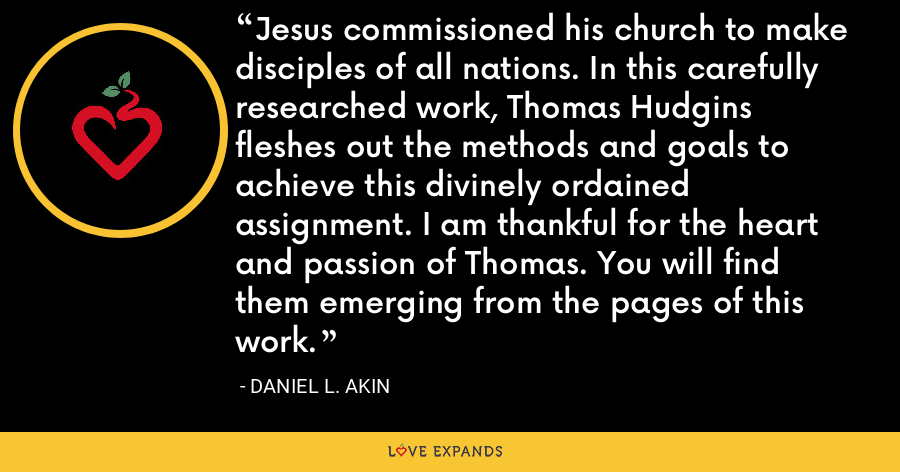 Jesus commissioned his church to make disciples of all nations. In this carefully researched work, Thomas Hudgins fleshes out the methods and goals to achieve this divinely ordained assignment. I am thankful for the heart and passion of Thomas. You will find them emerging from the pages of this work. - Daniel L. Akin