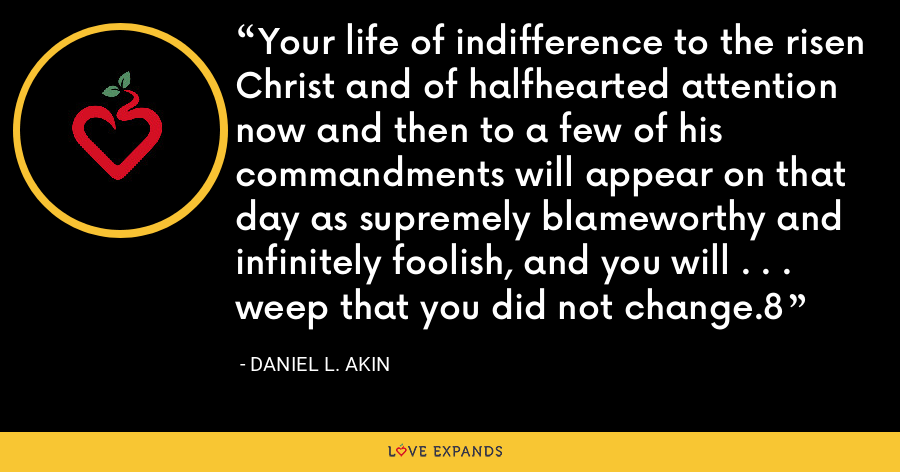 Your life of indifference to the risen Christ and of halfhearted attention now and then to a few of his commandments will appear on that day as supremely blameworthy and infinitely foolish, and you will . . . weep that you did not change.8 - Daniel L. Akin