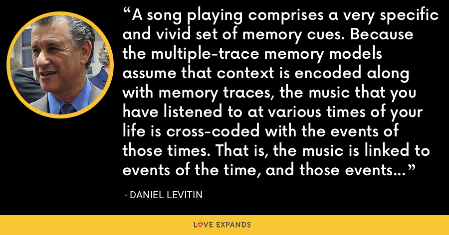 A song playing comprises a very specific and vivid set of memory cues. Because the multiple-trace memory models assume that context is encoded along with memory traces, the music that you have listened to at various times of your life is cross-coded with the events of those times. That is, the music is linked to events of the time, and those events are linked to the music. - Daniel Levitin