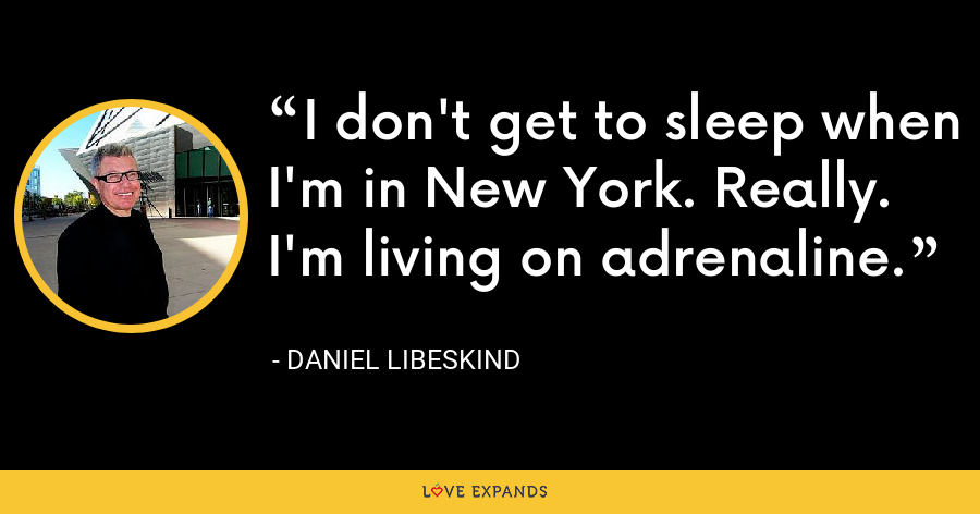 I don't get to sleep when I'm in New York. Really. I'm living on adrenaline. - Daniel Libeskind