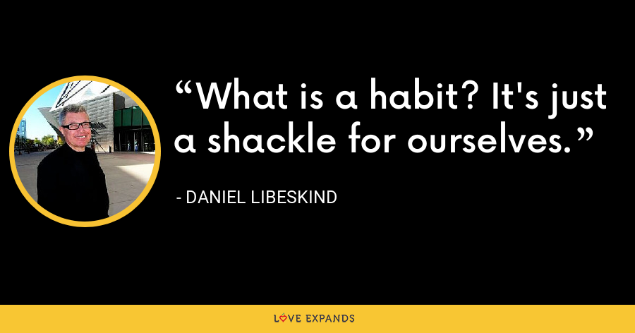 What is a habit? It's just a shackle for ourselves. - Daniel Libeskind