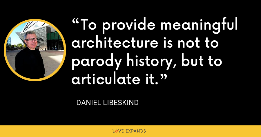 To provide meaningful architecture is not to parody history, but to articulate it. - Daniel Libeskind