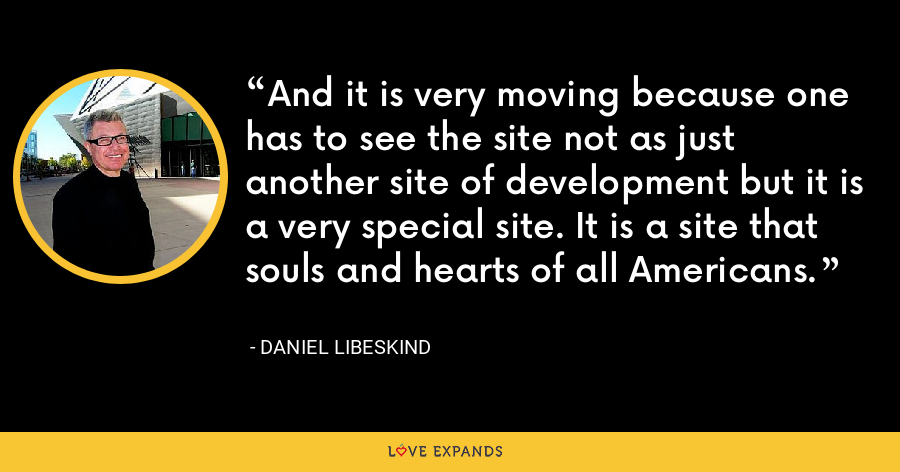 And it is very moving because one has to see the site not as just another site of development but it is a very special site. It is a site that souls and hearts of all Americans. - Daniel Libeskind