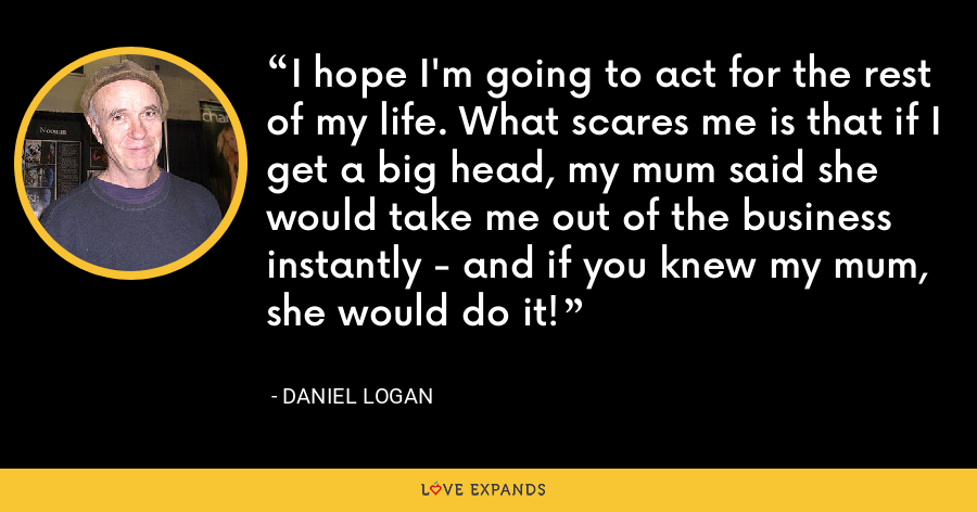 I hope I'm going to act for the rest of my life. What scares me is that if I get a big head, my mum said she would take me out of the business instantly - and if you knew my mum, she would do it! - Daniel Logan