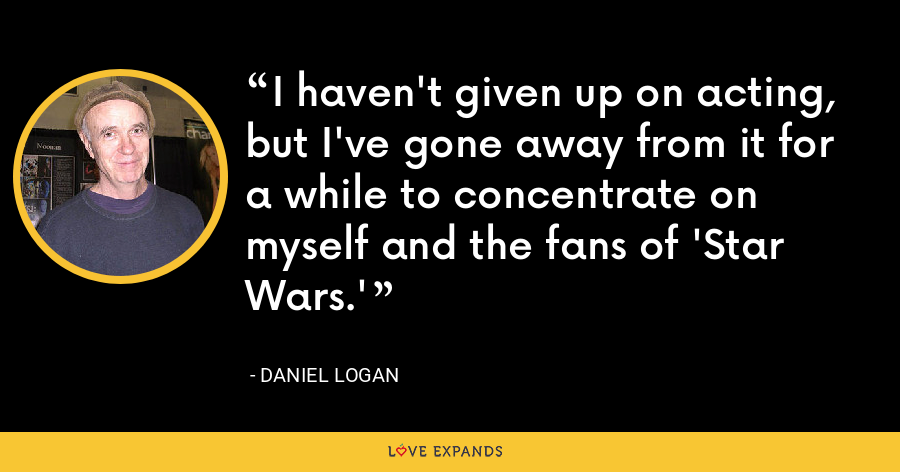 I haven't given up on acting, but I've gone away from it for a while to concentrate on myself and the fans of 'Star Wars.' - Daniel Logan